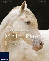 Regine Heuser - Mein Pferd - So fotografieren Sie ihren Liebling mal ganz anders