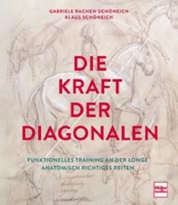 Klaus Schöneich / Gabriele Rachen-Schöneich Die Kraft der Diagonalen - Funktionelles Training an der Longe- Anatomisch richtiges Reiten