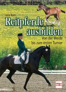 Julia Kohl: Reitpferde ausbilden - Von der Weide bis zum ersten Turnier