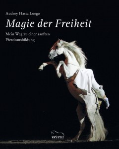 Audrey Hasta Luego: Magie der Freiheit - Mein Weg zu einer sanften Pferdeausbildung