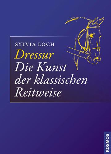 Sylvia Loch: Dressur - Die Kunst der klassischen Reitweise